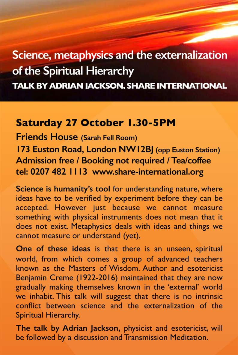 Science, metaphysics and the externalization of the Spiritual Hierarchy TALK BY ADRIAN JACKSON, SHARE INTERNATIONAL   Saturday 27 October 1.30-5PM Friends House (Sarah Fell Room) 173 Euston Road, London NW12BJ (opp Euston Station) Admission free / Booking not required / Tea/coffee tel: 0207 482 1113 www.share-international.org Science is humanity's tool for understanding nature, where ideas have to be verified by experiment before they can be accepted. However just because we cannot measure something with physical instruments does not mean that it does not exist. Metaphysics deals with ideas and things we cannot measure or understand (yet). One of these ideas is that there is an unseen, spiritual world, from which comes a group of advanced teachers known as the Masters of Wisdom. Author and esotericist Benjamin Creme (1922-2016) maintained that they are now gradually making themselves known in the 'external' world we inhabit. This talk will suggest that there is no intrinsic conflict between science and the externalization of the Spiritual Hierarchy. The talk by Adrian Jackson, physicist and esotericist, will be followed by a discussion and Transmission Meditation.