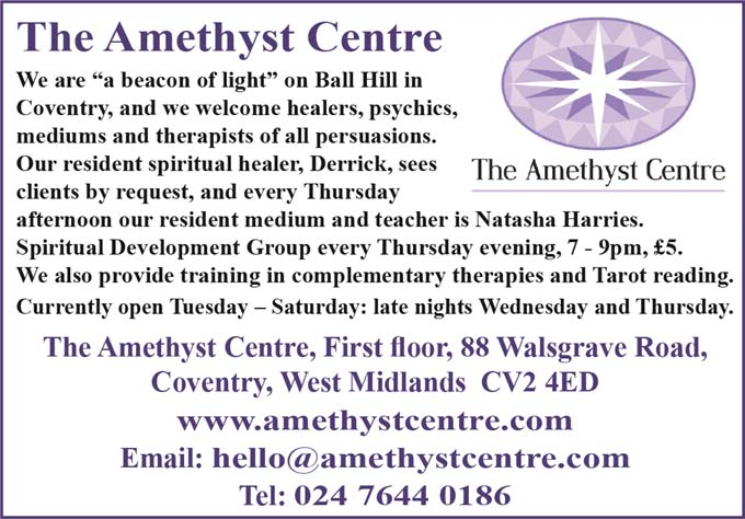"The Amethyst Centre We are ""a beacon of light"" on Ball Hill in Coventry, and we welcome healers, psychics, mediums and therapists of all persuasions. Our resident spiritual healer, Derrick, sees clients by request, and every Thursday afternoon our resident medium and teacher is Natasha Harries. Spiritual Development Group every Thursday evening, 7 - 9pm, £5. We also provide training in complementary therapies and Tarot reading. Currently open Tuesday – Saturday: late nights Wednesday and Thursday. The Amethyst Centre, First floor, 88 Walsgrave Road, Coventry, West Midlands CV2 4ED www.amethystcentre.com Email: hello@amethystcentre.com Tel: 024 7644 0186"