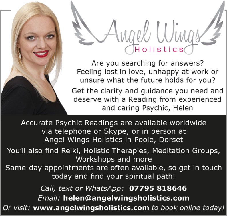 Angel Wings Holistics   Are you searching for answers? Feeling lost in love, unhappy at work or unsure what the future holds for you? Get the clarity and guidance you need and deserve with a Reading from experienced and caring Psychic, Helen Accurate Psychic Readings are available worldwide via telephone or Skype, or in person at Angel Wings Holistics in Poole, Dorset You'll also find Reiki, Holistic Therapies, Meditation Groups, Workshops and more Same-day appointments are often available, so get in touch today and find your spiritual path! Call, text or WhatsApp: 07795 818646 Email: helen@angelwingsholistics.com Or visit: www.angelwingsholistics.com to book online today!