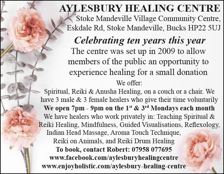 Aylesbury Healing Centre   Stoke Mandeville Village Community Centre, Eskdale Road, Stoke Mandeville, Buckinghamshire  HP22 5UJ   Celebrating ten years this year  The centre was set up in 2009 to allow members of the public an opportunity to experience healing for a small donation  We offer: Spiritual, Reiki & Anusha Healing, on a couch or a chair  We have 3 male & 3 female healers who give their time voluntarily  We open 7pm - 9pm on the 1st & 3rd Mondays each month  We have healers who work privately in: Teaching Spiritual & Reiki Healing, Mindfulness, Guided Visualisations, Reflexology, Indian Head Massage, Aroma Touch Technique, Reiki on Animals, and Reiki Drum Healing.  To book contact  Robert: 07958 077695  www.facebook.com/aylesburyhealingcentre  www.enjoyholistic.com/aylesbury-healing-centre