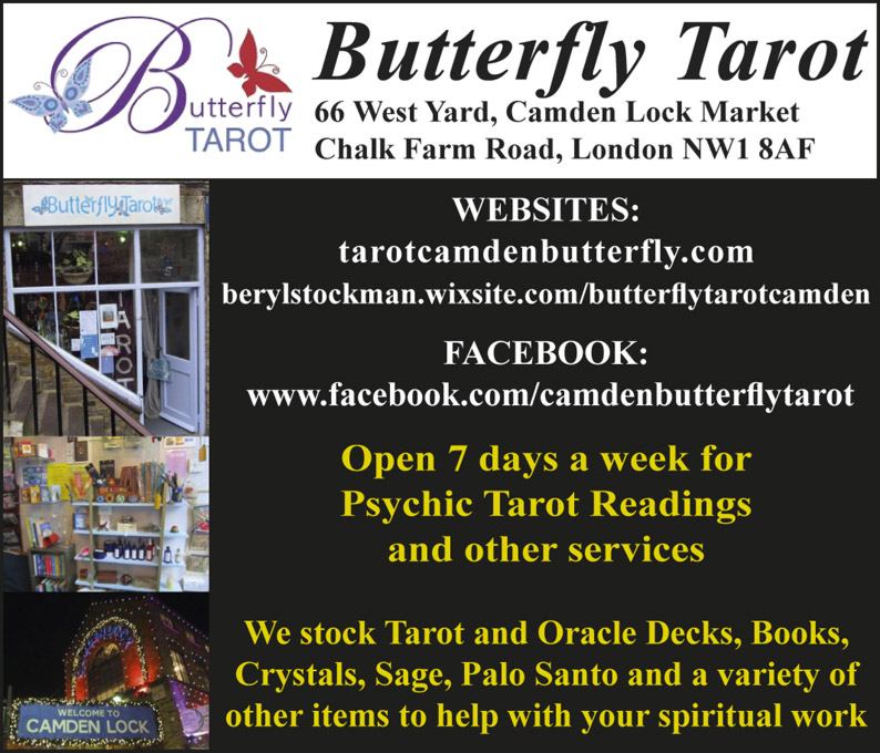 Butterfly Tarot 66 West Yard, Camden Lock Market Chalk Farm Road, London NW1 8AF WEBSITES: tarotcamdenbutterfly.com berylstockman.wixsite.com/butterflytarotcamden FACEBOOK: www.facebook.com/camdenbutterflytarot Open 7 days a week for Psychic Tarot Readings and other services We stock Tarot and Oracle Decks, Books, Crystals, Sage, Palo Santo and a variety of other items to help with your spiritual work