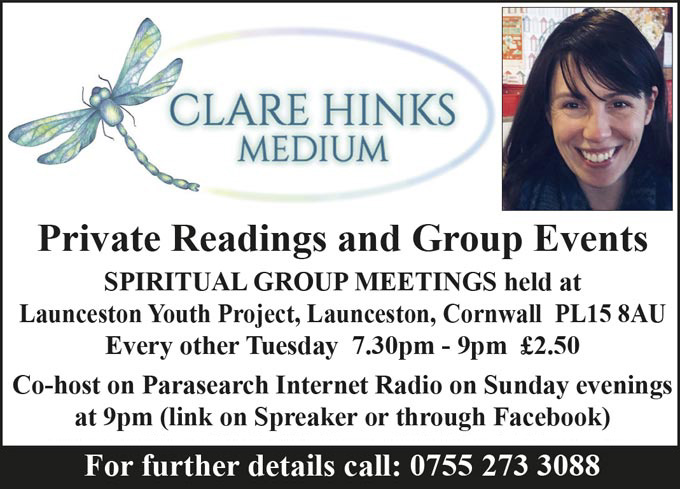 Claim=r Hinks Medium – Private Readings and Group Events – SPIRITUAL GROUP MEETINGS held at Launceston Youth Project, Launceston, Cornwall PL15 8AU Every other Tuesday 7.30pm - 9pm £2.50 – Co-host on Parasearch Internet Radio on Sunday evenings at 9pm (link on Spreaker or through Facebook) – Clare Hinks Medium - 25th May 2018 Evening of Mediumship at The Eagle House, Launceston Cornwall ~ Tickets £12 – For further details call: 0755 273 3088