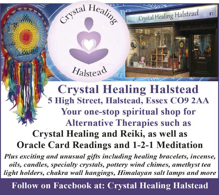 Crystal Healing Halstead  5 High Street, Halstead, Essex CO9 2AA   Your one-stop spiritual shop for Alternative Therapies such as Crystal Healing and Reiki, as well as Oracle Card Readings and 1-2-1 Meditation  Plus exciting and unusual gifts including healing bracelets, incense, oils, candles, specialty crystals, pottery wind chimes, amethyst tea light holders, chakra wall hangings, Himalayan salt lamps and more  Follow on Facebook at: Crystal Healing Halstead