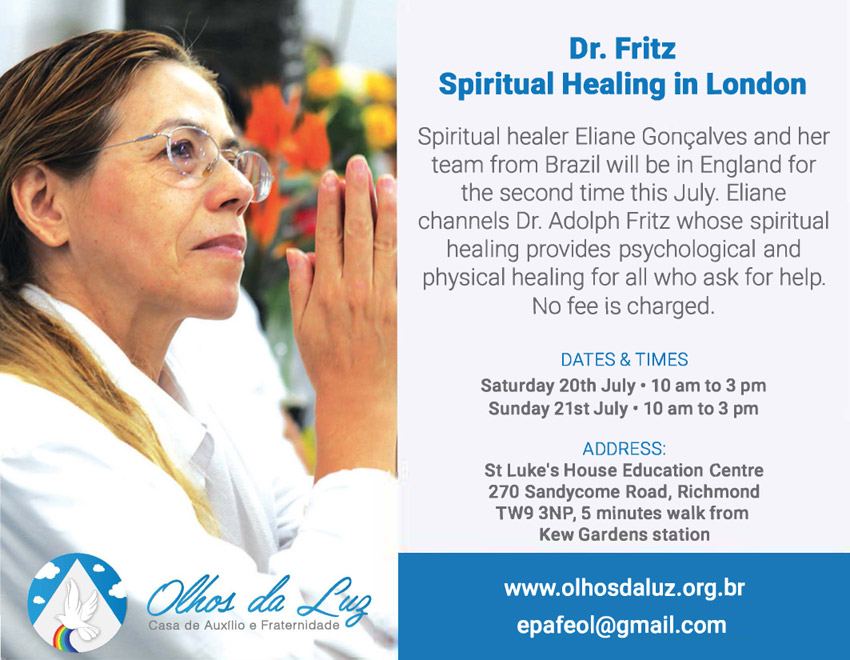 Dr. Fritz Spiritual Healing in London Spiritual healer Eliane Gorn;alves and her team from Brazil will be in England for the second time this July. Eliane channels Dr. Adolph Fritz whose spiritual healing provides psychological and physical healing for all who ask for help. No fee is charged. DATES & TIMES Saturday 20th July• 10 am to 3 pm Sunday 21st July• 10 am to 3 pm ADDRESS: St Luke's House Education Centre 270 Sandycome Road, Richmond TW9 3NP, 5 minutes walk from Kew Gardens station www.olhosdaluz.org.br epafeol@gmail.com