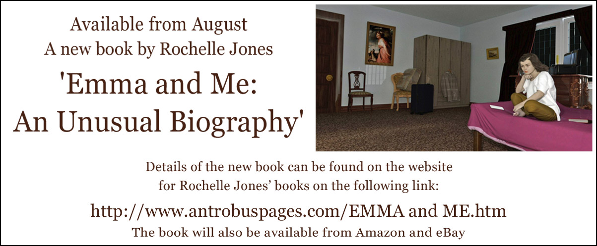 Available from August A new book by Rochelle Jones 'Emma and Me: An Unusual Biography'. Details of the new book can be found on the website for Rochelle Jones' books on the following link: http://www.antrobuspages.com/EMMA and ME.htm  The book will also be available from Amazon and eBay