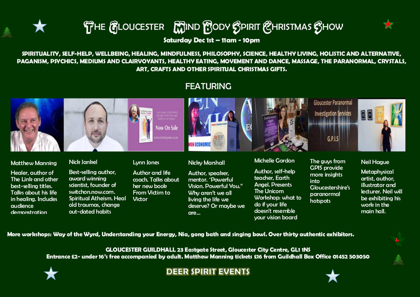 "The Gloucester Mind BODY Spirit Christmas Show Saturday Dec 1st - 11am - 10pm SPIRITUALITY, SELF-HELP, WELLBEING, HEALING, MINDFULNESS, PHILOSOPHY, SCIENCE, HEALTHY LIVING, HOLISTIC AND ALTERNATIVE, PAGANISM, PSYCHICS, MEDIUMS AND CLAIRVOYANTS, HEALTHY EATING, MOVEMENT AND DANCE, MASSAGE, THE PARANORMAL, CRYSTALS, ART, CRAFTS AND OTHER SPIRITUAL CHRISTMAS GIFTS. FEATURING  Matthew Manning Healer, author of The Link and other best-selling titles. Talks about his life in healing. Indudes audience demonstration  Nick Jankel Best-selling author, award winning scientist, founder of switchon.now.com. Spiritual Atheism. Heal old traumas, change out-dated habits  Lynn Jones Author and life coach. Talks about her new book From Victim to Victor  Nicky Marshall Author, speaker, mentor. ""Powerful Vision. Powerful Vou."" Why aren't we all living the life we deserve? Or maybe we are...  Michelle Gordon Author, self-help teacher, Earth Angel. Presents The Unicom Workshop: what to do if your life doesn't resemble your vision board  The guys from GPIS provide more insights into Gloucestershire's paranormal hotspots  Neil Hague Metaphysical artist, author, illustrator and lecturer. Neil will be exhibiting his work in the main hall.  More workshops: Way of the Wyrd, Understanding your Energy, Nia, gong bath and singing bowl. Over thirty authentic exhibitors.   GLOUCESTER GUILDHALL 23 Eastgate Street, Gloucester City Centre, GL1 1NS Entrance £2- under 16's free accompanied by adult. Matthew Manning tickets £16 from Guildhall Box Office 01452 503050  DEER SPIRIT EVENTS"