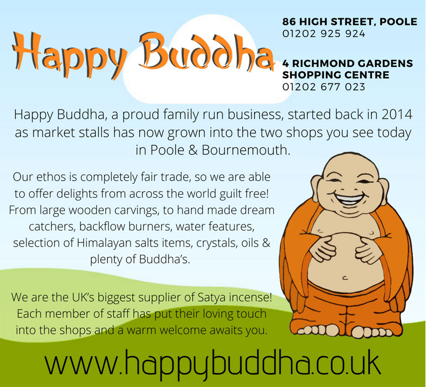 HAPPY BUDDHA BOURNEMOUTH  Richmond Gardens Shopping Ctre, Old Christchurch Rd, Bournemouth Dorset BH1 1EN Tel: 01202 925 924   HAPPY BUDDHA POOLE  86 High St, Poole, Dorset BH15 1DB Tel: 01202 677 023    Happy Buddha, a proud family-run business, started back in 2014 as market stalls, has now grown into the two shops you see today in Poole & Bournemouth. Our ethos is completely fair trade, so we are able to offer delights from across the world guilt free! From large wooden carvings, to hand-made dream catchers, backflow burners, water features, selection of Himalayan salts items, crystals, oils & plenty of Buddhas. We are the UK's biggest supplier of Satya incense! Each member of staff has put their loving touch into the shops and a warm welcome awaits you.  www.happybuddha.co.uk