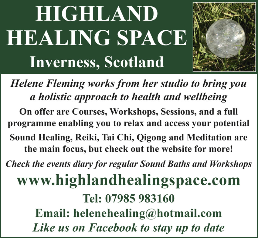 HIGHLAND HEALING SPACE  Inverness, Scotland   Helene Fleming works from her studio to bring you a holistic approach to health and wellbeing   On offer are Courses, Workshops, Sessions, and a full programme enabling you to relax and access your potential Sound Healing, Reiki, Tai Chi, Qigong and Meditation are the main focus, but check out the website for more!   Check the events diary for regular Sound Baths and Workshops   www.highlandhealingspace.com  Tel: 07985 983160  Email: helenehealing@hotmail.com  Like us on Facebook to stay up to date