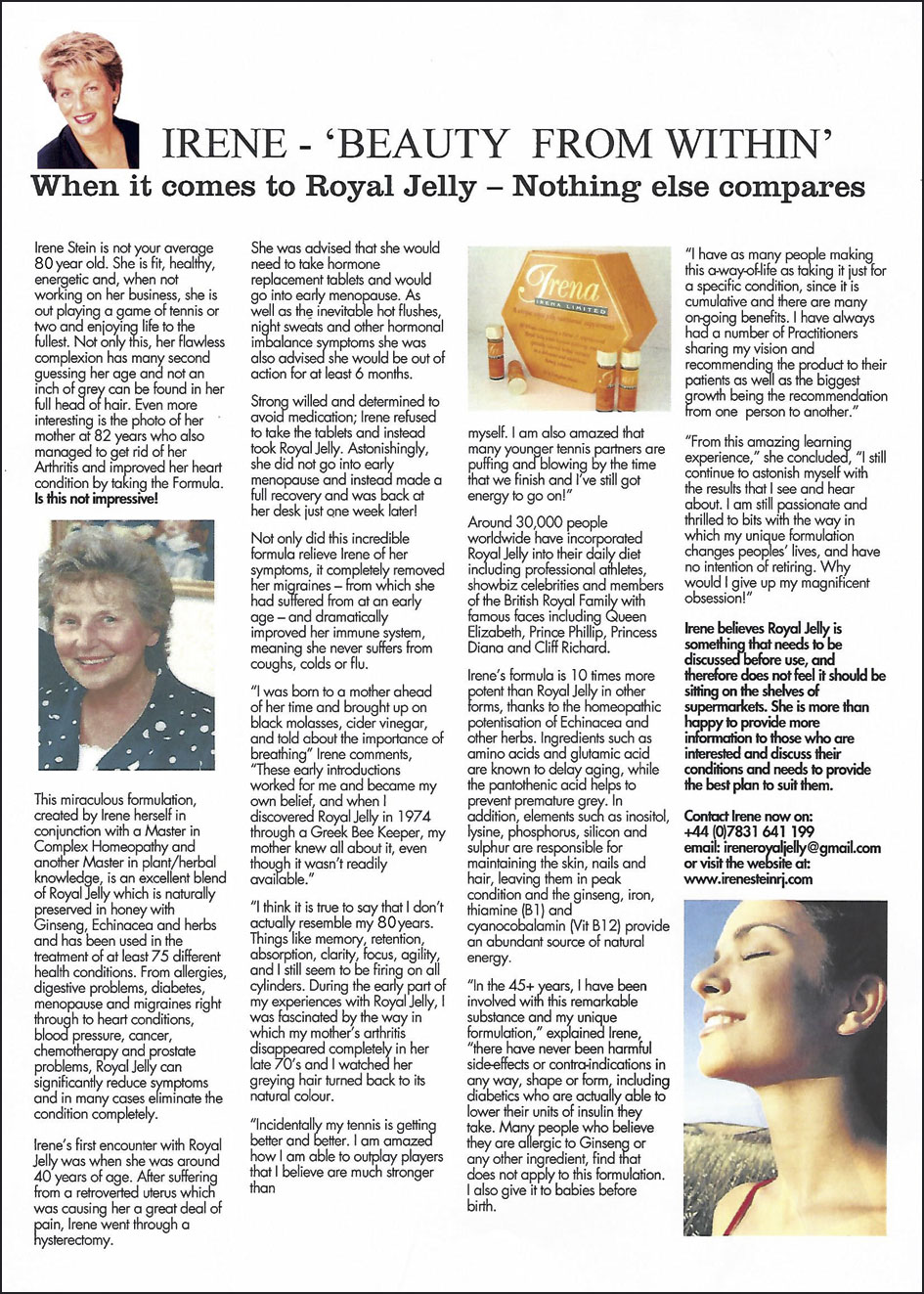 "IRENE - 'BEAUTY FROM WITHIN' When it comes to Royal Jelly - Nothing else compares   Irene Stein is not your average 80 year old. She is fit, healthy, energetic and, when not working on her business, she is out playing a game of tennis or two and enjoying life to the fullest. Not only this, her flawless complexion has many second guessing her age and not an inch of grey can be found in her full head of hair. Even more interesting is the photo of her mother at 82 years who also managed to get rid of her Arthritis by taking the Formula. Is this not impressive! This miraculous formulation, created by Irene herself in conjunction with a Master in Complex Homeopathy and another Master in plant/herbal knowledge, is an excellent blend of Royal Jelly which is naturally preserved in honey with Ginseng, Echinacea and herbs and has been used in the treatment of at least 75 different health conditions. From allergies, digestive problems, diabetes, menopause and migraines right through to heart conditions, blood pressure, cancer, chemotherapy and prostate problems, Royal Jelly can significantly reduce symptoms and in many cases eliminate the condition completely. Irene's first encounter with Royal Jelly was when she was around 40 years of age. After suffering from a retroverted uterus which was causing her a great deal of pain, Irene went through a hysterectomy. She was advised that she would need to take hormone replacement tablets and would go into early menopause. As well as the inevitable hot flushes, night sweats and other hormonal imbalance symptoms she was also advised she would be out of action for at least 6 months. Strong willed and determined to avoid medication; Irene refused to take the tablets and instead took Royal Jelly. Astonishingly, she did not go into early menopause and instead made a full recovery and was back at her desk just one week later! Not only did this incredible formula relieve Irene of her symptoms, it completely removed her migraines - from which she had suffered from at an early age - and dramatically improved her immune system, meaning she never suffers From coughs, colds or flu. ""I was born to a mother ahead of her time and brought up on black molasses, cider vinegar, and told about the importance of breathing"" Irene comments, ""These early introductions worked for me and became my own belief, and when I discovered Royal Jelly in 1974 through a Greek Bee Keeper, my mother knew all about it, even though it wasn't readily available. ""I think it is true to say that I don't actually resemble my 79 years. Things like memory, retention, absorption, clarity, focus, agility, and I still seem to be firing on all cylinders. During the early part of my experiences with Royal Jelly, I was fascinated by the way in which my mother's arthritis disappeared completely in her late 70's and I watched her greying hair turned back to its natural colour. ""Incidentally my tennis is getting better and better. I am amazed how I am able to outplay players that I believe are much stronger than myself. I am also amazed that many younger tennis partners are puffing and blowing by the time that we finish and I've still got energy to go on!"" Around 30,000 people worldwide have incorporated Royal Jelly into their daily diet including professional athletes, showbiz celebrities and members of the British Royal Family with famous faces including Queen Elizabeth, Prince Phillip, Princess Diana and Cliff Richard. Irene's formula is 10 times more potent than Royal Jelly in other forms, thanks to the homeopathic potentisation Echinacea and other herbs. Ingredients such as amino acid and glutamic acid are known to delay ageing, while the pantothenic acid helps to prevent premature grey. In addition, elements such as inositol, lysine, phosphorus, silicon and sulphur are responsible for maintaining the skin, nails and hair, leaving them in peak condition and the ginseng, iron, thiamine (Bl) and cyanocobalamin (Vit B12) provide an abundant source of natural energy. ""In the 40+ years, I have been involved with this remarkable substance and my unique formulation,"" explained Irene, ""there have never been harmful side-effects or contra-indications in any way, shape or form, including diabetics who are actually able to lower their units of insulin they take. Many people who believe they are allergic to Ginseng or any other ingredient, find that does not apply to this formulation. I also give it to babies before birth. ""I have as many people making this a-way-of-life as taking it just for a specific condition, since it is cumulative and there are many on-going benefits. I have always had a number of Practitioners sharing my vision and recommending the product to their patients as well as the biggest growth being the recommendation from 1 person to another."" ""From this amazing learning experience,"" she concluded, ""I still continue to astonish myself with the results that I see and hear about. I am still passionate and thrilled to bits with the way in which my unique formulation changes peoples' lives, and have no intention of retiring. Why would I give up my magnificent obsession!"" Irene believes Royal Jelly is something that needs to be discussed before use, and therefore does not feel it should be sitting on the shelves of supermarkets. She is more than happy to provide more information to those who are interested and discuss their conditions and needs to provide the best plan to suit them. Contact Irene now on: +44 (0)7831 641199, email:  ireneroyaljelly@gmail.com or visit the website at: www.irenesteinrj.com"