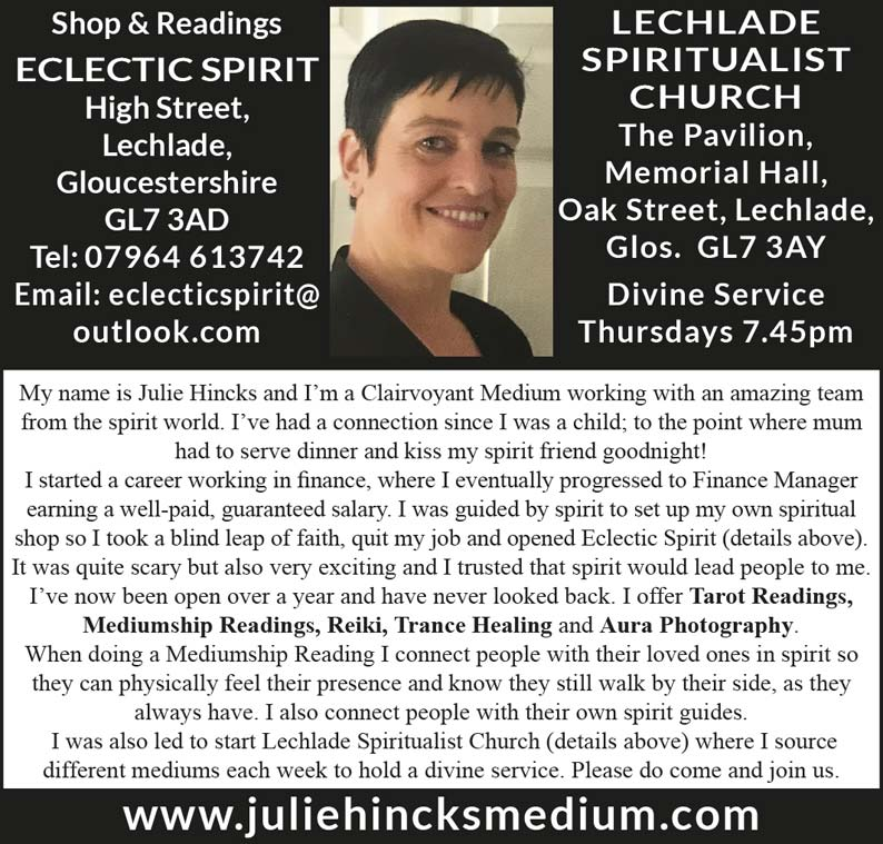 Shop & Readings  Eclectic Spirit  High Street, Lechlade,  Gloucestershire GL7 3AD  Tel: 07964 613742  Email: eclecticspirit@ outlook.com  Lechlade Spiritualist Church  The Pavilion, Memorial Hall,  Oak Street, Lechlade,  Glos. GL7 3AY Divine Service Thursdays 7.45pm  My name is Julie Hincks and I'm a Clairvoyant Medium working with an amazing team from the spirit world. I've had a connection since I was a child; to the point where mum had to serve dinner and kiss my spirit friend goodnight! I started a career working in finance, where I eventually progressed to Finance Manager earning a well-paid, guaranteed salary.   I was guided by spirit to set up my own spiritual shop so I took a blind leap of faith, quit my job and opened Eclectic Spirit (details above). It was quite scary but also very exciting and I trusted that spirit would lead people to me. I've now been open over a year and have never looked back. I offer Tarot Readings, Mediumship Readings, Reiki, Trance Healing and Aura Photography. When doing a Mediumship Reading I connect people with their loved ones in spirit so they can physically feel their presence and know they still walk by their side, as they always have. I also connect people with their own spirit guides.   I was also led to start Lechlade Spiritualist Church (details above) where I source different mediums each week to hold a divine service. Please do come and join us.  www.juliehincksmedium.com