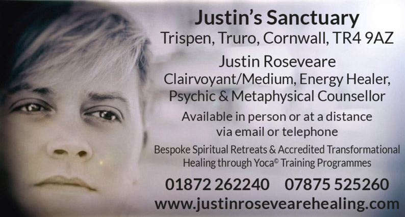 Justin's Sanctuary – Trispen, Truro, Cornwall, TR4 9AZ –  Justin Roseveare – Clairvoyant/Medium, Energy Healer, Psychic & Metaphysical Counsellor – Available in person or at a distance via email or telephone – Bespoke Spiritual Retreats & Accredited Transformational Healing through Yoca Training Programmes – 01872 262240 07875 525260 – www.justinrosevearehealing.com
