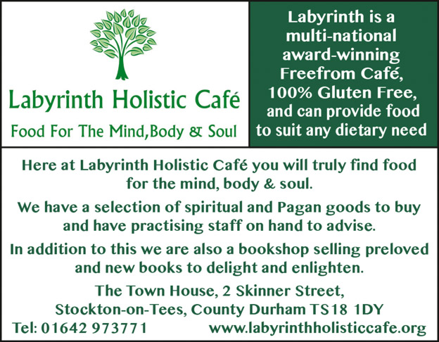 Labyrinth Holistic Café  Food For The Mind Body And Soul Labyrinth is a multi-national award-winning Freefrom Cafe, 100% Gluten Free,  and can provide foodto suit any dietary need  Here at Labyrinth Holistic Cafe you will truly find food for the mind, body & soul.  We have a selection of spiritual and Pagan goods to buy and have practising staff on hand to advise.  In addition to this we are also a bookshop selling preloved and new books to delight and enlighten.  The Town House, 2 Skinner Street, Stockton-on-Tees, County Durham TS18 1DY  Tel: 01642 973771  www.labyrinthholisticcafe.org