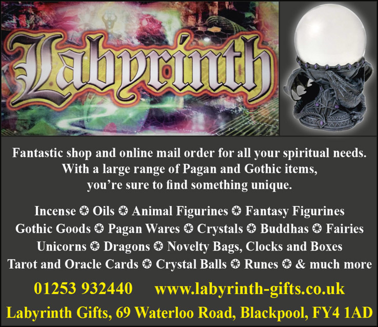 Labyrinth Fantastic shop and online mail order for all your spiritual needs. With a large range of Pagan and Gothic items, you're sure to find something unique. Incense * Oils * Animal Figurines * Fantasy Figurines  Gothic Goods * Pagan Wares * Crystals * Buddhas * Fairies Unicorns * Dragons * Novelty Bags, Clocks and Boxes  Tarot and Oracle Cards * Crystal Balls * Runes * & much more 01253 932440 www.labyrinth-gifts.co.uk Labyrinth Gifts, 69 Waterloo Road, Blackpool  FY4 1AD