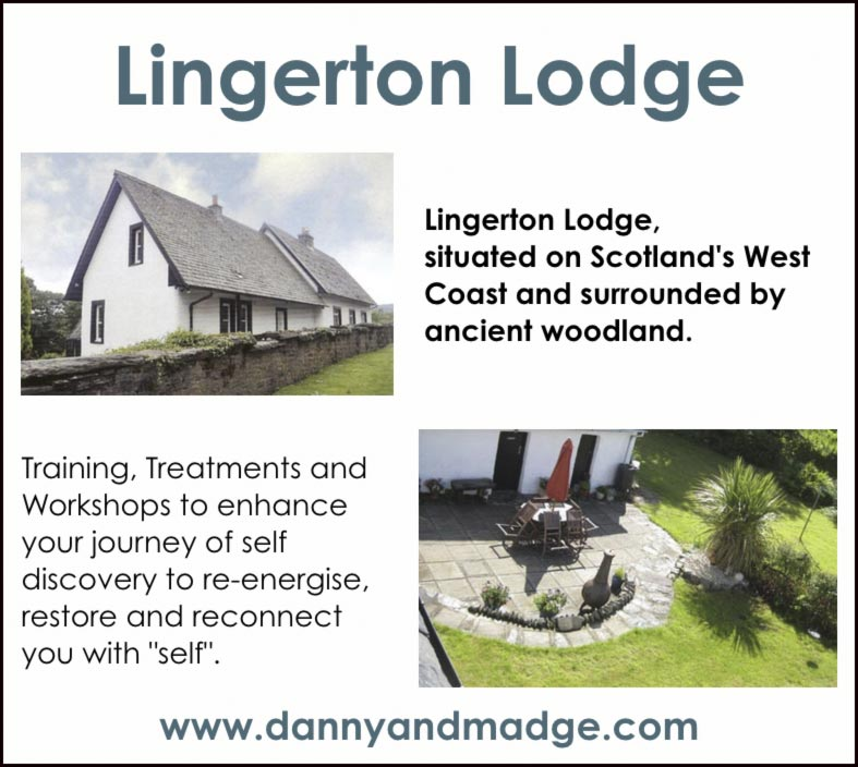 "Lingerton Lodge   Lingerton Lodge 	       	Lingerton Lodge, situated on Scotland's West Coast and surrounded by ancient woodland.    		  Training, Treatments and Workshops to enhance your journey of self discovery to re-energise, restore and reconnect you with ""self"". 	   	Lingerton Lodge garden 		 www.dannyandmadge.com"