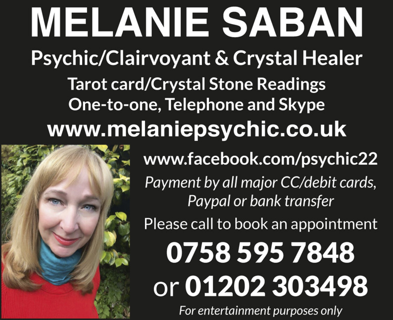 MELANIE SABAN Psychic/Clairvoyant & Crystal Healer Tarot card/Crystal Stone Readings One-to-one, Telephone and Skype www.melaniepsychic.co.uk www.facebook.com/psychic22 Payment by all major CC/debit cards, Paypal or bank transfer Please call to book an appointment 0758 595 7848 or 01202 303498 For entertainment purposes only