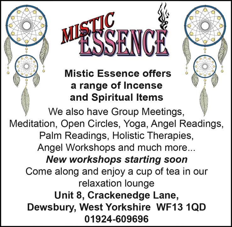 Mistic Essence Mistic Essence offer a range of Incense and Spiritual items, We also have Group Meetings, Meditation, Open Circles, Yoga, Angel Readings, palm readings, holistic therapies, Angel workshops and much more... New workshops starting soon. Come along and enjoy a cup of tea in our relaxation lounge. Unit 8 Crackenedge Lane Dewsbury, West Yorkshire WF13 1QD