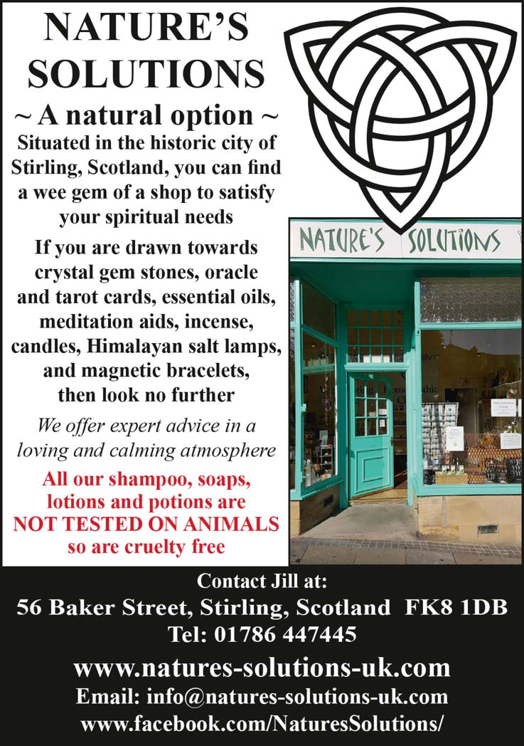 NATURE'S SOLUTIONS ~ A natural option ~ Situated in the historic city of Stirling, Scotland, you can fnd a wee gem of a shop to satisfy your spiritual needs If you are drawn towards crystal gem stones, oracle and tarot cards, essential oils, meditation aids, incense, candles, Himalayan salt lamps, and magnetic bracelets, then look no further We offer expert advice in a loving and calming atmosphere All our shampoo, soaps, lotions and potions are NOT TESTED ON ANIMALS so are cruelty free Contact Jill at: 56 Baker Street, Stirling, Scotland FK8 1DB Tel: 01786 447445 www.natures-solutions-uk.com Email: info@natures-solutions-uk.com www.facebook.com/NaturesSolutions/
