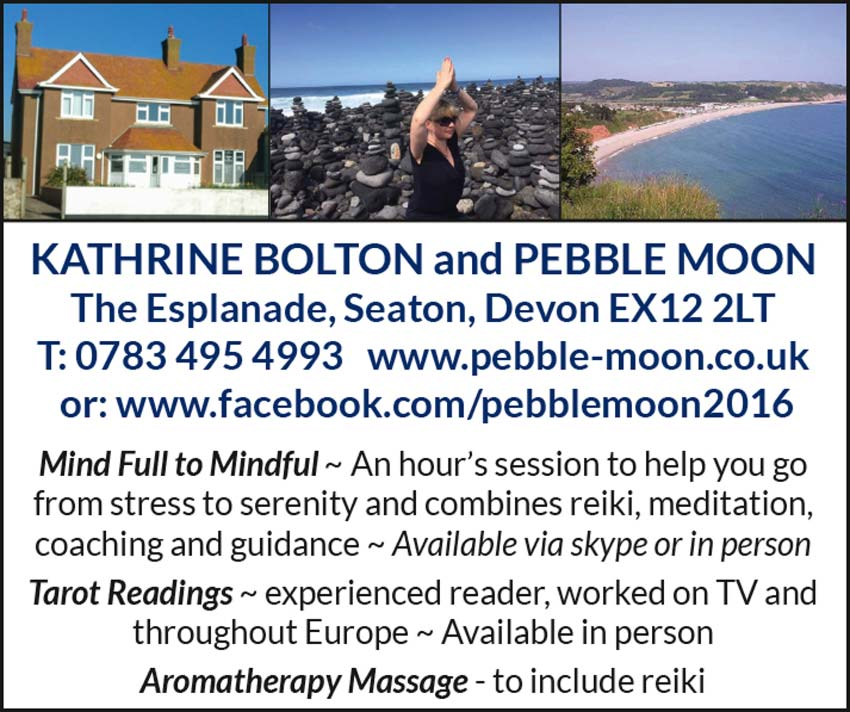 KATHRINE BOLTON and PEBBLE MOON The Esplanade, Seaton, Devon EX12 2LT T: 0783 495 4993 www.pebble-moon.co.uk or: www.facebook.com/pebblemoon2016 Mind Full to Mindful ~ An hour's session to help you go from stress to serenity and combines reiki, meditation, coaching and guidance ~ Available via skype or in person Tarot Readings ~ experienced reader, worked on TV and throughout Europe ~ Available in person Aromatherapy Massage - to include reiki