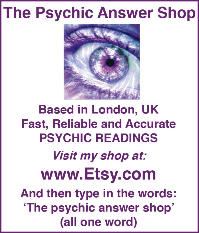 The Psychic Answer Shop Based in London, UK Fast, Reliable and Accurate PSYCHIC READINGS Visit my shop at: www.Etsy.com And then type in the words: 'The psychic answer shop' (all one word)