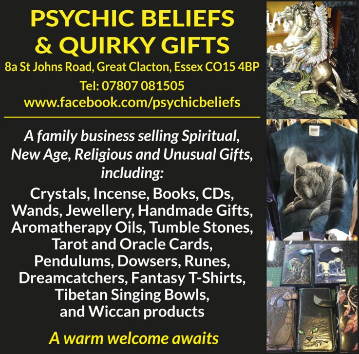Psychic Beliefs & Quirky Gifts 8a St Johns Road, Great Clacton, Essex CO15 4BP Tel: 07807 081505   www.facebook.com/psychicbeliefs A family business selling Spiritual, New Age, Religious and Unusual Gifts, including: Crystals, Incense, Books, CDs, Wands, Jewellery, Handmade Gifts, Aromatherapy Oils, Tumble Stones, Tarot and Oracle Cards, Pendulums, Dowsers, Runes, Dreamcatchers, Fantasy T-Shirts, Tibetan Singing Bowls, and Wiccan products A warm welcome awaits