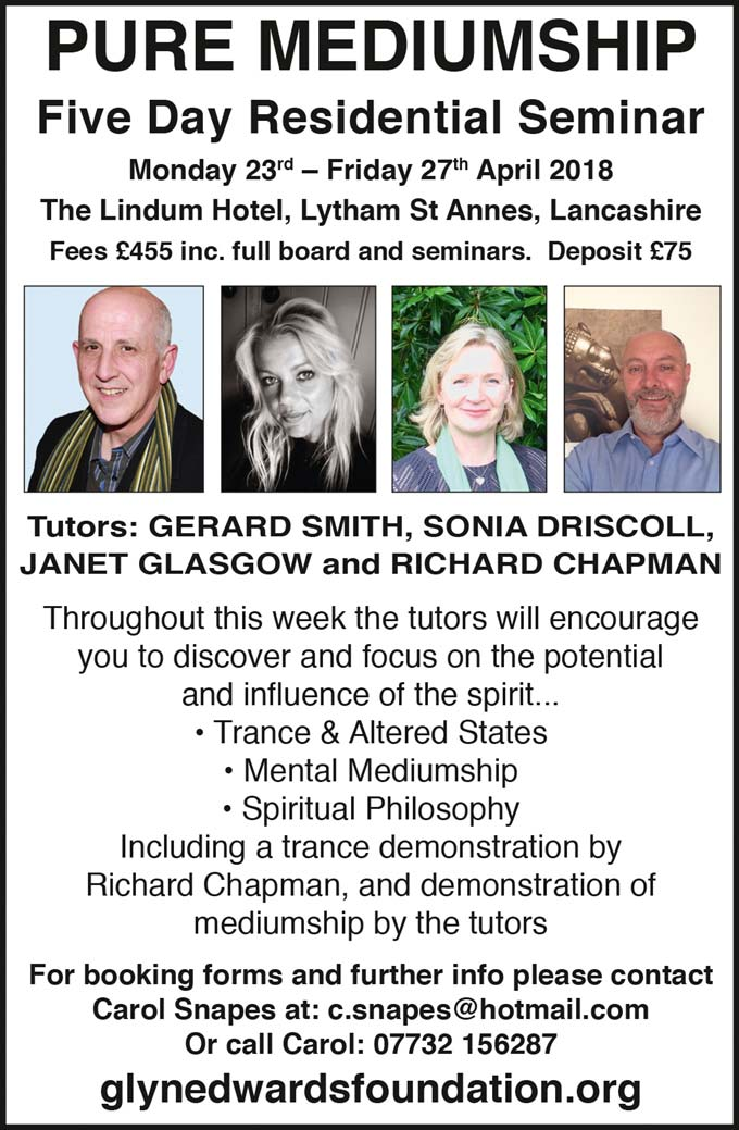 'Pure Mediumship' 5 Day Residential Seminar Mon 23rd-Fri 27th April 2018 The Lindum Hotel Lytham St Anne's, Lancashire Fees £455 inc full board and seminars. deposit £75 Tutors: Gerard Smith, Sonia Driscoll, Janet Glasgow, Richard Chapman Throughout this week the tutors will encourage you to discover and focus on the potential and influence of the spirit.. • Trance & Altered States • Mental Mediumship • Spiritual Philosophy Including a trance demonstration by Richard Chapman and demonstration of Mediumship by the tutors. For booking forms and further info please contact Carol Snapes at c.snapes@hotmail.com Or call Carol 07732 156287 glynedwardsfoundation.org