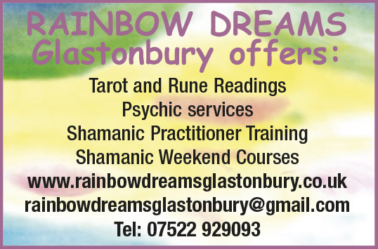 RAINBOW DREAMS  Glastonbury offers:   Tarot and Rune Readings   Psychic services   Shamanic Practitioner Training   Shamanic Weekend Courses   www.rainbowdreamsglastonbury.co.uk   rainbowdreamsglastonbury@gmail.com   Tel: 07522 929093