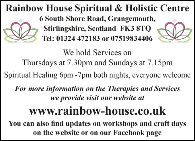 Rainbow House Spiritual & Holistic Centre 6 South Shore Road, Grangemouth, Stirlingshire, Scotland FK3 8TQ Tel: 01324 472183 or 07519834406 We hold Services on Thursdays at 7.30pm and Sundays at 7.15pm Spiritual Healing 6pm -7pm both nights, everyone welcome For more information on the Therapies and Services we provide visit our website at www.rainbow-house.co.uk You can also find updates on workshops and craft days on the website or on our Facebook page