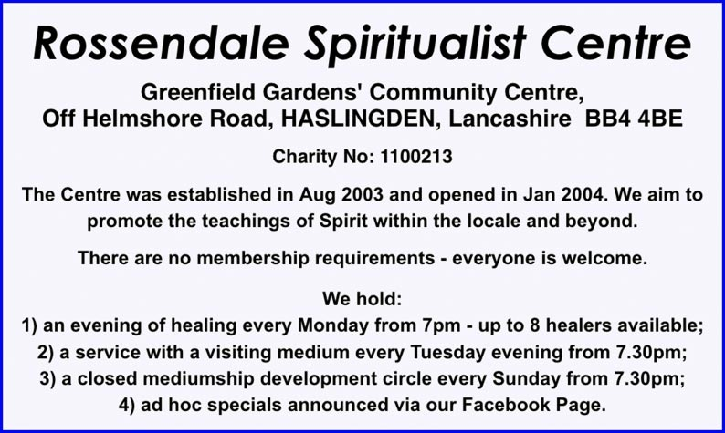 Rossendale Spiritualist Centre    Greenfield Gardens' Community Centre, Off Helmshore Road, HASLINGDEN, Lancashire  BB4 4BE  Charity No: 1100213  The Centre was established in Aug 2003 and opened in Jan 2004. We aim to promote the teachings of Spirit within the locale and beyond.  There are no membership requirements - everyone is welcome.  We hold: 1) an evening of healing every Monday from 7pm - up to 8 healers available; 2) a service with a visiting medium every Tuesday evening from 7.30pm; 3) a closed mediumship development circle every Sunday from 7.30pm; 4) ad hoc specials announced via our Facebook Page.