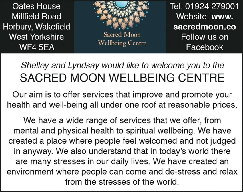 Shelley and Lyndsay would like to welcome you to the SACRED MOON WELLBEING CENTRE  Our aim is to offer services that improve and promote your health and well-being all under one roof at reasonable prices. We have a wide range of services that we offer, from mental and physical health to spiritual wellbeing. We have created a place where people feel welcomed and not judged in anyway. We also understand that in today's world there are many stresses in our daily lives. We have created an environment where people can come and de-stress and relax from the stresses of the world.  Tel: 01924 279001 Website: www.sacredmoon.co Follow us on Facebook  Oates House Millfeld Road Horbury, Wakefeld West Yorkshire WF4 5EA