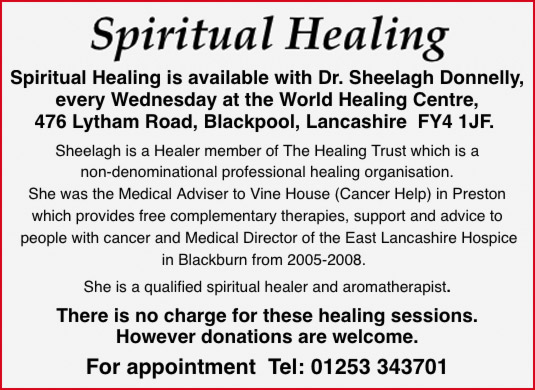 Spiritual Healing   Spiritual Healing is available with Dr. Sheelagh Donnelly, every Wednesday at the World Healing Centre, 476 Lytham Road, Blackpool, Lancashire  FY4 1JF.   Sheelagh is a Healer member of The Healing Trust which is a non-denominational professional healing organisation. She was the Medical Adviser to Vine House (Cancer Help) in Preston which provides free complementary therapies, support and advice to people with cancer and Medical Director of the East Lancashire Hospice in Blackburn from 2005-2008.  She is a qualified spiritual healer and aromatherapist.  There is no charge for these healing sessions. However donations are welcome.  For appointment  Tel: 01253 343701
