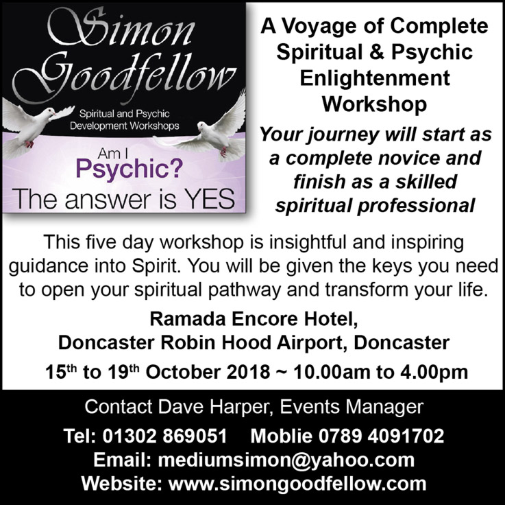 Simon Goodfellow  Spiritual & Psychic Enlightenment Workshops Am I psychic? The answer is YES!   A Voyage of Complete Spiritual & Psychic Enlightenment Workshop Your journey will start as a complete novice and finish as a skilled spiritual professional This five day workshop is insightful and inspiring guidance into Spirit. You will be given the keys you need to open your spiritual pathway and transform your life. Ramada Encore Hotel, Doncaster Robin Hood Airport, Doncaster  15th to 19th October 2018 ~ 10.00am to 4.00pm Contact Dave Harper, Events Manager Tel: 01302 869051 Moblie 0789 4091702 Email: mediumsimon@yahoo.com Website: www.simongoodfellow.com