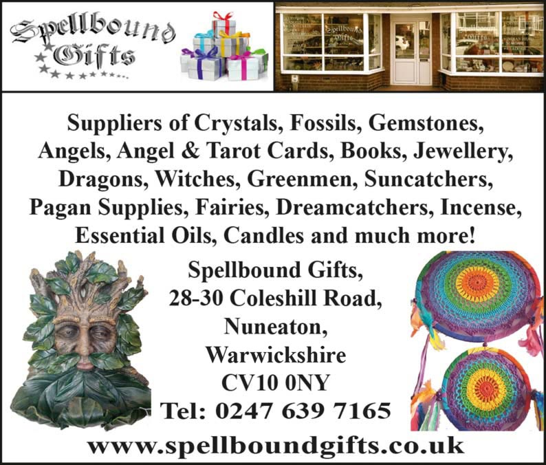 Spellbound Gifts  Suppliers of Crystals, Fossils, Gemstones, Angels, Angel & Tarot Cards, Books, Jewellery, Dragons, Witches, Greenmen, Suncatchers, Pagan Supplies, Fairies, Dreamcatchers, Incense, Essential Oils, Candles and much more! Spellbound Gifts, 28-30 Coleshill Road, Nuneaton, Warwickshire  CV10 0NY  Tel: 0247 639 7165  www.spellboundgifts.co.uk