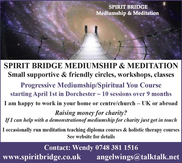 SPIRIT BRIDGE MEDIUMSHIP & MEDITATION Small supportive & friendly circles, workshops, classes Progressive Mediumship/Spiritual You Course starting April 1st in Dorchester ~ 10 sessions over 9 months I am happy to work in your home or centre/church – UK or abroad Raising money for charity?  If I can help with a demonstrationof mediumship for charity just get in touch I occasionally run meditation teaching diploma courses & holistic therapy courses See website for details Contact: Wendy 0748 381 1516 www.spiritbridge.co.uk  angelwings@talktalk.net