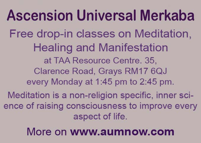 Free drop-in classes on Meditation, Healing and Manifestation at TAA Resource Centre. 35, Clarence Road, Grays RM17 6QJ every Monday at 1:45 pm to 2:45 pm. Meditation is a non-religion specific, inner science of raising consciousness to improve every aspect of life. More on www.aumnow.com