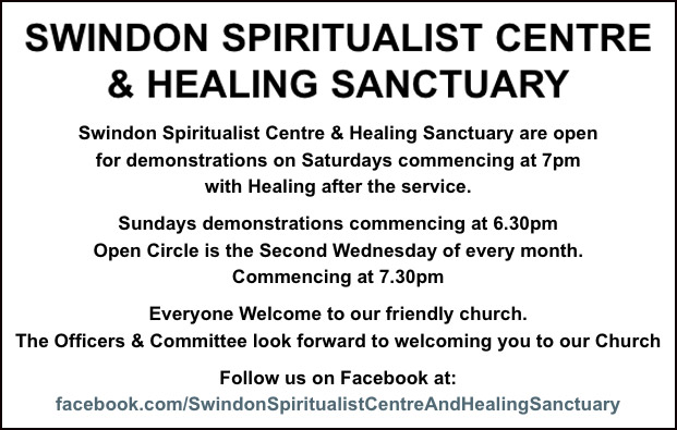 Swindon Spiritualist Centre & Healing Sanctuary 31 Devizes Road, Swindon, Wiltshire SN1 4BG   Swindon Spiritualist Centre & Healing Sanctuary are open for demonstrations on Saturdays commencing at 7pm with Healing after the service. Sundays demonstrations commencing at 6.30pm Open Circle is the Second Wednesday of every month. Commencing at 7.30pm  Everyone Welcome to our friendly church. The Officers & Committee look forward to welcoming you to our Church Follow us on Facebook at: https://www.facebook.com/SwindonSpiritualistCentreAndHealingSanctuary/
