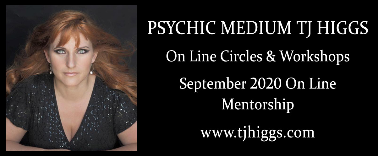 PSYCHIC MEDIUM TJ HIGGS  On Line Circles & Workshops   September 2020 On Line  Mentorship   www.tjhiggs.com