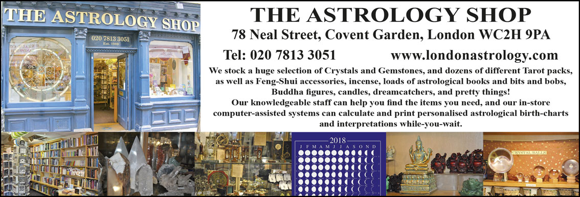 The Astrology Shop 78 Neal Street, Covent Garden, London WC2H 9PA Tel: 020 7813 3051 www.londonastrology.com We stock a huge selection of Crystals and Gemstones, and dozens of different Tarot packs, as well as Feng-Shui accessories, incense, loads of astrological books and bits and bobs, Buddha figures, candles, dreamcatchers, and pretty things! Our knowledgeable staff can help you find the items you need, and our in-store computer-assisted systems can calculate and print personalised astrological birth-charts and interpretations while-you-wait.