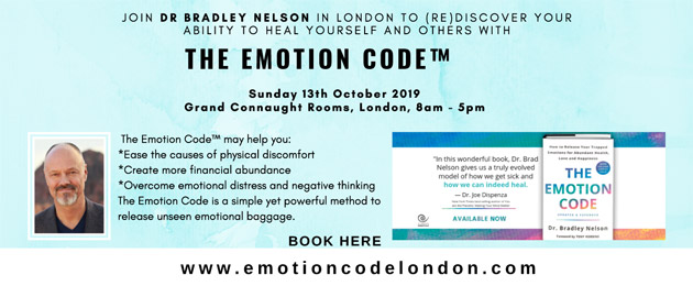 JOIN DR BRADLEY NELSON IN LONDON TO (RE)DISCOVER YOUR ABILITY TO HEAL YOURSELF AND OTHERS WITH THE EMOTION CODE TM Sunday 13th October 2019 Grand Connaught Rooms, London, 8am - 5pm The Emotion CodeTM may help you: *Ease the causes of physical discomfort *Create more financial abundance *Overcome emotional distress and negative thinking The Emotion Code is a simple yet powerful method to release unseen emotional baggage. BOOK HERE www.emotioncodelondon.com