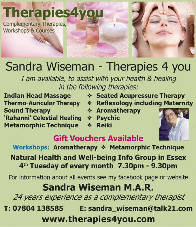 Sandra Wiseman - Therapies 4 you  I am available, to assist with your health & healing in the following therapies: *Indian Head Massage *Seated Acupressure Therapy *Thermo-Auricular Therapy *Reflexology including Maternity *Sound Therapy *Aromatherapy *'Rahanni' CeestiaI Healing *Psychic *Metamorphic Technique *Reiki  Gift Vouchers Available  Workshops:  *Aromatherapy *Metamorphic Technique  Natural Health and Well-being Info Group in Essex 4thTuesday of every month 7.30pm - 9.30pm For information about all events see my facebook page or website Sandra Wiseman M.A.R. 24 years experience as a complementary therapist  T: 07804 138585 E: sandra_wiseman@talk21.com www.therapies4you.com