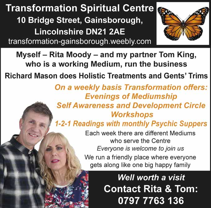 Transformation Spiritual Centre   10 Bridge Street, Gainsborough, Lincolnshire DN21 2AE  transformation-gainsborough.weebly.com   Myself - Rita Moody - and my partner Tom King, who is a working Medium, run the business   Richard Mason does Holistic Treatments and Gents' Trims   Well worth a visit   Contact Rita & Tom   On a weekly basis Transformation offers: Evenings of Mediumship Self Awareness and Development Circle Workshops   1-2-1 Readings with monthly Psychic Suppers Each week there are different Mediums who serve the Centre Everyone is welcome to join us We run a friendly place where everyone gets along like one big happy family