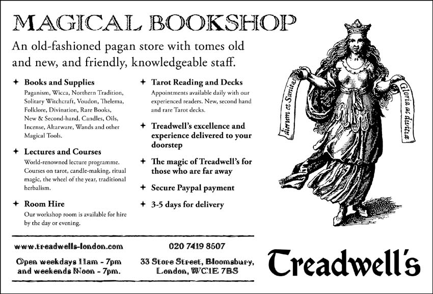 MAGICAL BOOKSHOP An old-fashioned pagan store with tomes old and new, and friendly, knowledgeable staff  + Books and Supplies - Paganism, Wicca, Northern Tradition, Solitary Witchcraft, Voudon, Thelema, Folklore, Divination, Rare Books, New & Sccond-hand, Candles, Oils, Incensc, Altarwarc, Wands and other Magical Tools  + Lectures and Courses - World-renowned lecture programme Courses on tarot, candle-making, ritual magic, che wheel of the year, traditional herbalism  + Room Hire - Our workshop room is available for hire by the day or evening  + Tarot Reading and Decks - Appointments available daily with our experienced readers. New, second hand and rare tarot decks  + Treadwell's excellence and experience delivered to your doorstep  + The magic of Treadwell's for those who are far awav  + Secure Paypal payment  + 3-5 days for delivery  www.treadwells-london.com  020 7419 8507  Open weekdays 11am - 7pm and weekends Noon - 7pm  33 Store Street, Bloomsbury, London, WCHE 7BS