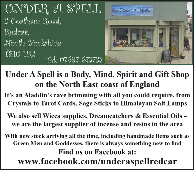 Under A Spell   2 Coatham Road, Redcar, North Yorkshire  TS10 1RJ Tel: 07597 573733 Under A Spell is a Body, Mind, Spirit and Gift Shop on the North East coast of England It's an Aladdin's cave brimming with all you could require, from Crystals to Tarot Cards, Sage Sticks to Himalayan Salt Lamps We also sell Wicca supplies, Dreamcatchers & Essential Oils – we are the largest supplier of incense and resins in the area With new stock arriving all the time, including handmade items such as Green Men and Goddesses, there is always something new to find Find us on Facebook at: www.facebook.com/underaspellredcar