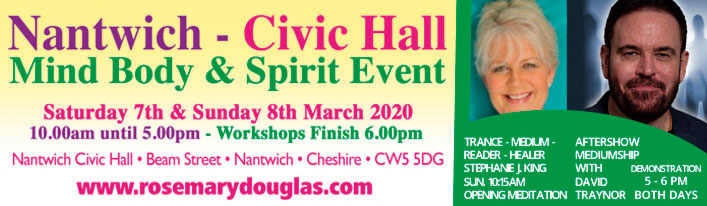 Nantwich Civic Hall  Mind Body Spirit Event  Sat 7th & Sun 8th March 2020  Nantwich Civic Hall, Beam Street, Nantwich CW5 5NH www.rosemarydouglas.com  TRANCE-MEDIUM-HEALER  STEPHANIE J KING  Sun 10.15 AM OPENING MEDITATION   AFTERNOON MEDIUMSHIP WITH DAVID TRAYNOR DEMONSTRATION 5-6 PM BOTH DAYS