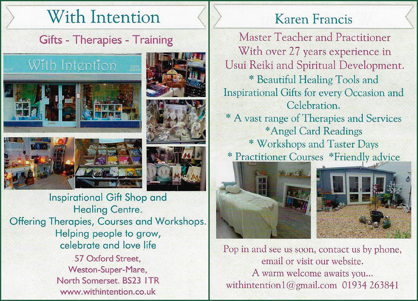 With Intention  Gifts - Therapies - Training    Inspirational Gift Shop and Healing Centre.  Offering Therapies, Courses and Workshops. Helping people to grow, celebrate and love life  57 Oxford Street, Weston-Super-Mare, North Somerset  BS23 ITR www.withintention.co.uk   Karen Francis Master Teacher and Practitioner With over 27 years experience in Usui Reiki and Spiritual Development.  * Beautiful Healing Tools and Inspirational Gifts for every Occasion and Celebration. * A vast range of Therapies and Services * Angel Card Readings * Workshops and Taster Days * Practitioner Courses  *Friendly advice  Pop in and see us soon, contact us by phone, email or visit our website. A warm welcome awaits you...   withintentionl@gmail.com 01934 263841