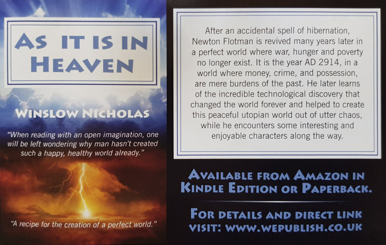 "As It Is In Heaven  Winslow Nicholas – ""A recipe for the creation of a perfect world."" After an accidental spell of hibernation, Newton Flotman is revived many years later in a perfect world where war, hunger and poverty no longer exist. It is the year AD 2914, in a world where money, crime, and possession, are mere burdens of the past. He later learns of the incredible technological discovery that changed the world forever and helped to create this peaceful utopian world out of utter chaos, while he encounters some interesting and enjoyable characters along the way.  – Available from Amazon in Kindle Edition or Paperback. For details and direct link visit:  www.wepublish.co.uk"