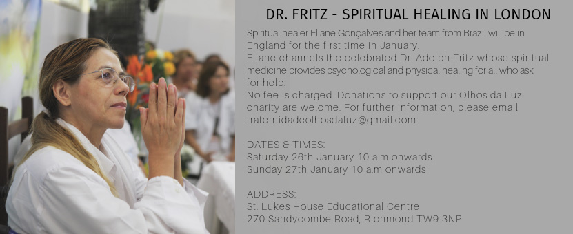 DR. FRITZ - SPIRITUAL HEALING IN LONDON Spiritual healer Eliane Gonçalves and her team from Brazil will be in England for the first time in January. Eliane channels the celebrated Dr. Adolph Fritz whose spiritual medicine provides psychological and physical healing for all who ask for help No fee is charged. Donations to support our Olhos da Luz charity are welome. For further information, please email fraternidadeolhosdaluz@gmail.com DATES & TIMES: Saturday 26th January 10 am onwards Sunday 27th January 10 am onwards ADDRESS: St. Lukes House Educational Centre 270 Sandycombe Road. Richmond TW9 3NP