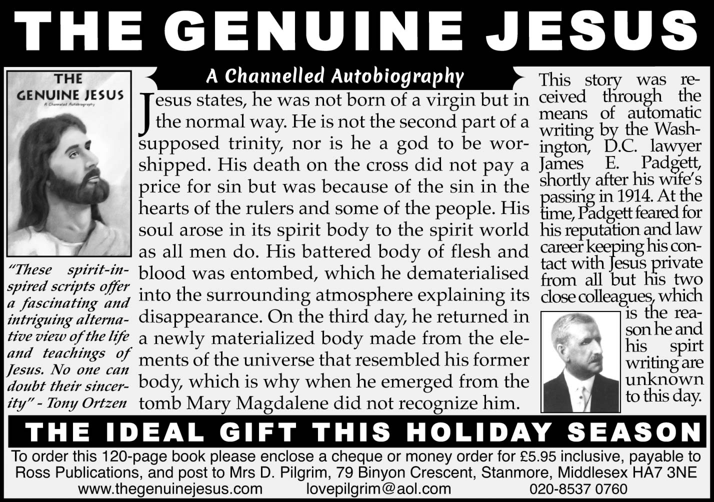 THE GENUINE JESUS A Channelled Autobiography    Jesus states, he was not born of a virgin but in the normal way.  He is not the second part of a supposed trinity, nor is he a god to be worshipped.  His death on the cross did not pay aprice for sin but was because of the sin in the hearts of the rulers and some of the people.  His soul arose in its spirit body to the spirit world as all men do. His battered body of flesh and blood was entombed, which he dematerialised into the surrounding atmosphere explaining its disappearance.  On the third day, he returned in a newly materialized body made from the elements of the universe that resembled his former body, which is why when he emerged from the tomb Mary Magdalene did not recognize him.   THE IDEAL GIFT THIS HOLIDAY SEASON  To order this 120-page book please enclose a cheque or money order for £5.95 inclusive, payable to Ross Publications, and post to Mrs D. Pilgrim, 79 Binyon Crescent, Stanmore, Middlesex HA7 3NE www.thegenuinejesus.com lovepilgrim@aol.com 020-8537 0760