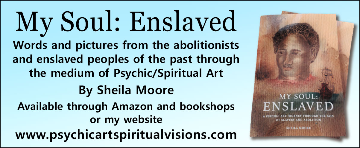 My Soul Enslaved   Words and pictures from the abolitionists and enslaved peoples of the past through the medium of Psychic/Spiritual Art By Sheila Moore  Available through Amazon and bookshops or my website www.psychicartspiritualvisions.com