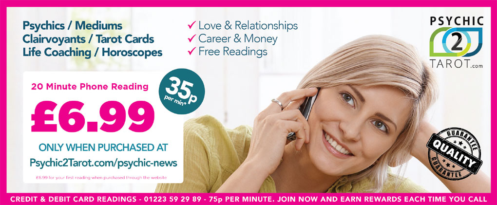 20 Minute Phone Reading   Psychics / Mediums / Love & Relationships   Clairvoyants / Tarot Cards / Career & Money Life Coaching / Horoscopes / Free Readings   £6.99 ONLY WHEN PURCHASED AT Psychic2Tarot.com/psychic-news   £6.99 for your first reading when purchased through the website   PSYCHIC2TAROT.com    CREDIT & DEBIT CARD READINGS - 01223 59 29 89 - 75p PER MINUTE.   JOIN NOW AND EARN REWARDS EACH TIME YOU CALL