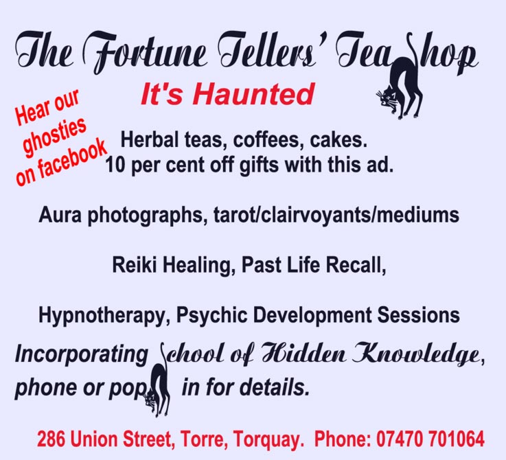 The Fortune Tellers' Tea Shop It's Haunted  Herbal teas, coffees, cakes.  10 per cent off gifts with this ad.  Aura photographs, tarot/clairvoyants/mediums  Reiki Healing, Past Life Recall, Hypnotherapy, Psychic Development Sessions   Incorporating School of Hidden Knowledge, phone or pop in for details.  286 Union Street, Torre, Torquay.   Phone: 07470 701064